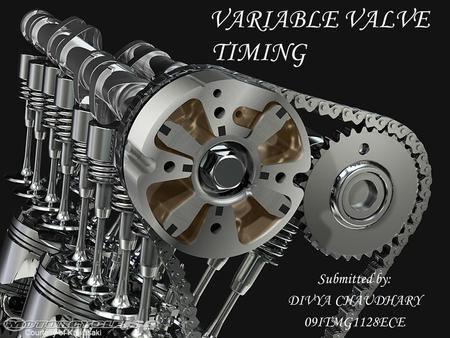 VARIABLE VALVE TIMING Submitted by: DIVYA CHAUDHARY 09ITMG1128ECE.