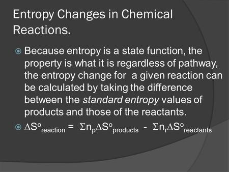 Entropy Changes in Chemical Reactions.  Because entropy is a state function, the property is what it is regardless of pathway, the entropy change for.