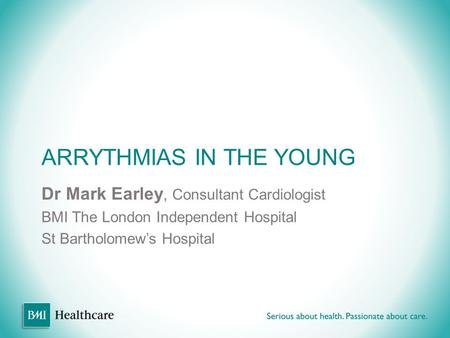ARRYTHMIAS IN THE YOUNG Dr Mark Earley, Consultant Cardiologist BMI The London Independent Hospital St Bartholomew's Hospital.