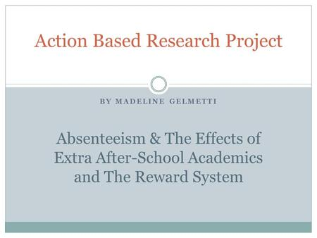 BY MADELINE GELMETTI Action Based Research Project Absenteeism & The Effects of Extra After-School Academics and The Reward System.