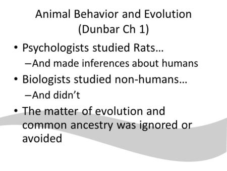 Animal Behavior and Evolution (Dunbar Ch 1) Psychologists studied Rats… – And made inferences about humans Biologists studied non-humans… – And didn't.
