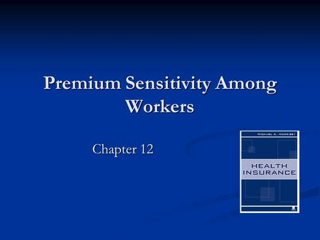 "Premium Sensitivity Among Workers Chapter 12. 2 What Is the Relevant Premium? The ""risk premium""? The ""risk premium""? The ""loading fee""? The ""loading."
