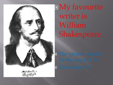  My favourite writer is William Shakespeare.  The project is made by the pupil of 7a  Klinchukov A.