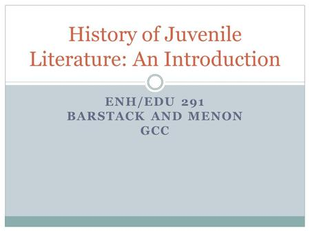 ENH/EDU 291 BARSTACK AND MENON GCC History of Juvenile Literature: An Introduction.