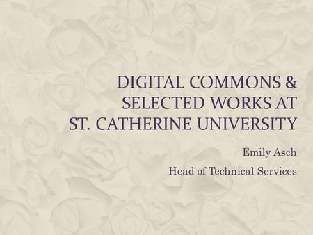 Emily Asch Head of Technical Services DIGITAL COMMONS & SELECTED WORKS AT ST. CATHERINE UNIVERSITY.