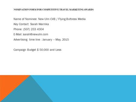NOMINATION FORM FOR COMPETITIVE TRAVEL MARKETING AWARDS Name of Nominee: New Ulm CVB / Flying Buttress Media Key Contact: Sarah Warmka Phone: (507) 233.
