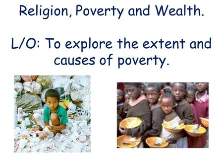 Religion, Poverty and Wealth. L/O: To explore the extent and causes of poverty.