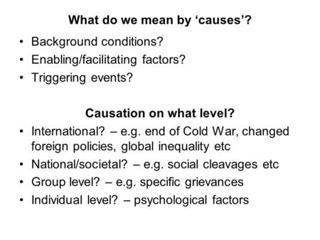What do we mean by 'causes'? Background conditions? Enabling/facilitating factors? Triggering events? Causation on what level? International? – e.g. end.