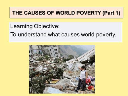 THE CAUSES OF WORLD POVERTY (Part 1) Learning Objective: To understand what causes world poverty.