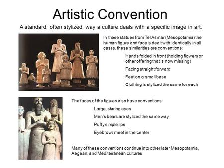 Artistic Convention A standard, often stylized, way a culture deals with a specific image in art. In these statues from Tel Asmar (Mesopotamia) the human.