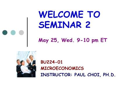 WELCOME TO SEMINAR 2 May 25, Wed. 9-10 pm ET BU224-01 MICROECONOMICS INSTRUCTOR: PAUL CHOI, PH.D.