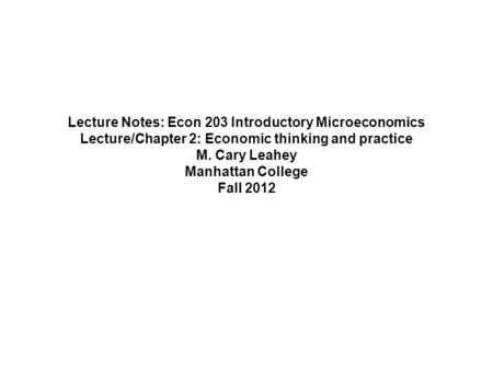 Lecture Notes: Econ 203 Introductory Microeconomics Lecture/Chapter 2: Economic thinking and practice M. Cary Leahey Manhattan College Fall 2012.