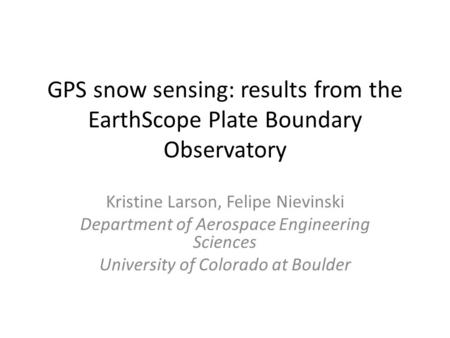 GPS snow sensing: results from the EarthScope Plate Boundary Observatory Kristine Larson, Felipe Nievinski Department of Aerospace Engineering Sciences.