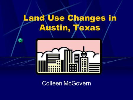 Land Use Changes in Austin, Texas Colleen McGovern.