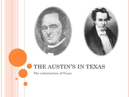 THE AUSTIN'S IN TEXAS The colonization of Texas. M OSES A USTIN In 1798 Austin moved to Missouri and mined gold In 1803 he was part owner of a major bank.