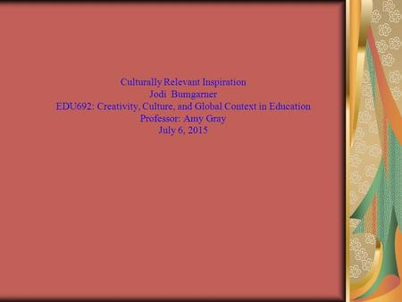 Culturally Relevant Inspiration Jodi Bumgarner EDU692: Creativity, Culture, and Global Context in Education Professor: Amy Gray July 6, 2015.