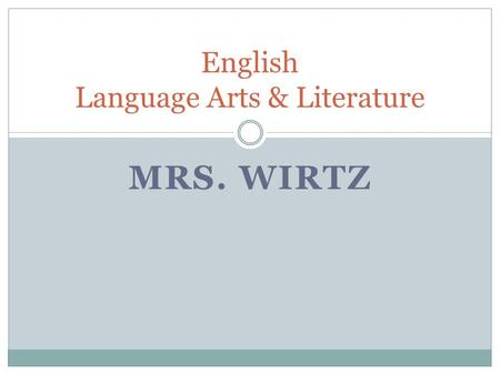 MRS. WIRTZ English Language Arts & Literature. Welcome! I am Mrs. Wirtz. Thank you so much for sharing your time with me this evening. Education –BA,