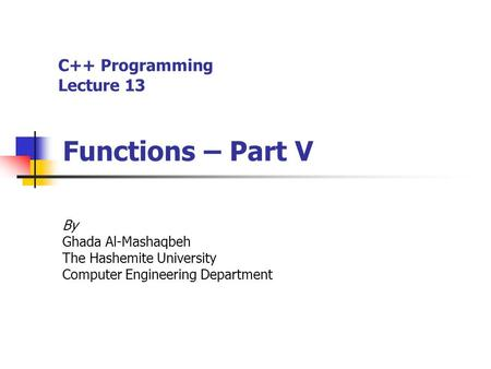 C++ Programming Lecture 13 Functions – Part V By Ghada Al-Mashaqbeh The Hashemite University Computer Engineering Department.