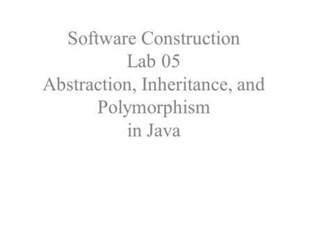 Software Construction Lab 05 Abstraction, Inheritance, and Polymorphism in Java.