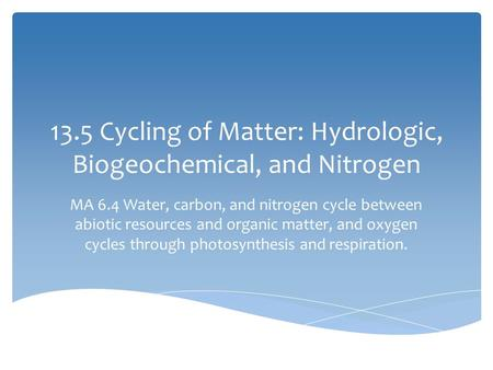 13.5 Cycling of Matter: Hydrologic, Biogeochemical, and Nitrogen MA 6.4 Water, carbon, and nitrogen cycle between abiotic resources and organic matter,