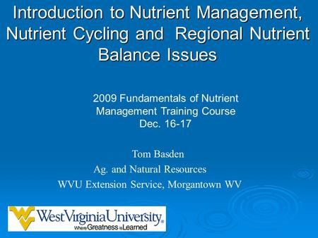 Introduction to Nutrient Management, Nutrient Cycling and Regional Nutrient Balance Issues Tom Basden Ag. and Natural Resources WVU Extension Service,