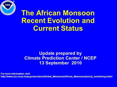 The African Monsoon Recent Evolution and Current Status Update prepared by Climate Prediction Center / NCEP 13 September 2010 For more information, visit: