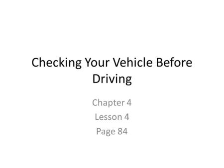 Checking Your Vehicle Before Driving Chapter 4 Lesson 4 Page 84.