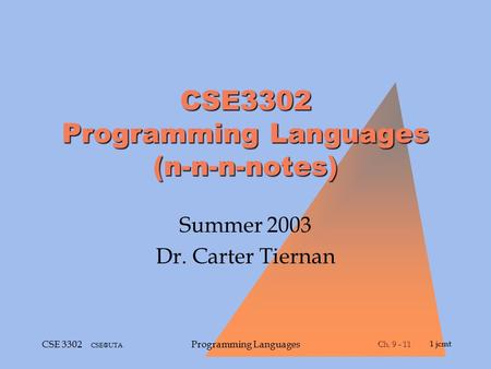 Ch. 9 - 11 Ch. 9 - 111 jcmt CSE 3302 Programming Languages CSE3302 Programming Languages (n-n-n-notes) Summer 2003 Dr. Carter Tiernan.