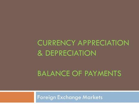 CURRENCY APPRECIATION & DEPRECIATION BALANCE OF PAYMENTS Foreign Exchange Markets.