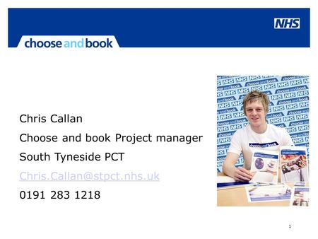 1 Chris Callan Choose and book Project manager South Tyneside PCT 0191 283 1218.