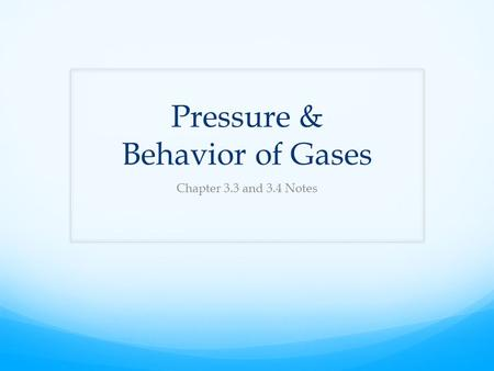 Pressure & Behavior of Gases Chapter 3.3 and 3.4 Notes.