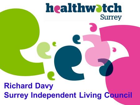 Richard Davy Surrey Independent Living Council. A new independent organisation that gives people a voice to improve and shape services and help them get.
