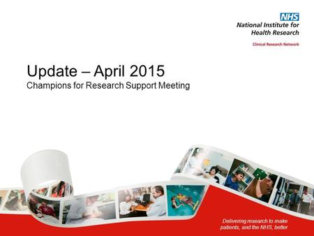 Update – April 2015 Champions for Research Support Meeting Delivering research to make patients, and the NHS, better.