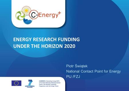 Www.c-energyplus.eu ENERGY RESEARCH FUNDING UNDER THE HORIZON 2020 Piotr Świątek National Contact Point for Energy PtJ /FZJ.