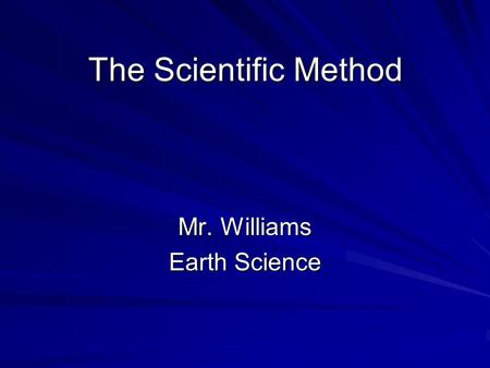 The Scientific Method Mr. Williams Earth Science.