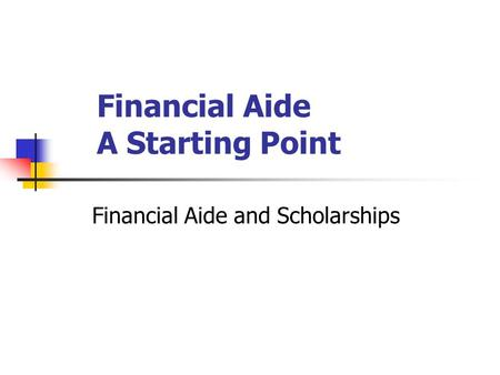 Financial Aide A Starting Point Financial Aide and Scholarships.