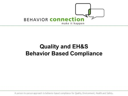 A person-to-person approach to behavior-based compliance for Quality, Environment, Health and Safety. Quality and EH&S Behavior Based Compliance.