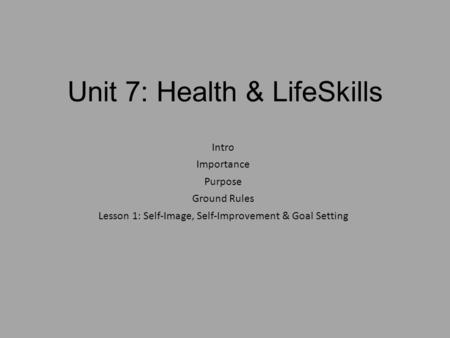 Unit 7: Health & LifeSkills Intro Importance Purpose Ground Rules Lesson 1: Self-Image, Self-Improvement & Goal Setting.