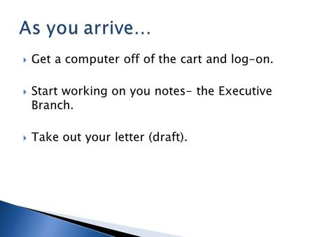  Get a computer off of the cart and log-on.  Start working on you notes- the Executive Branch.  Take out your letter (draft).