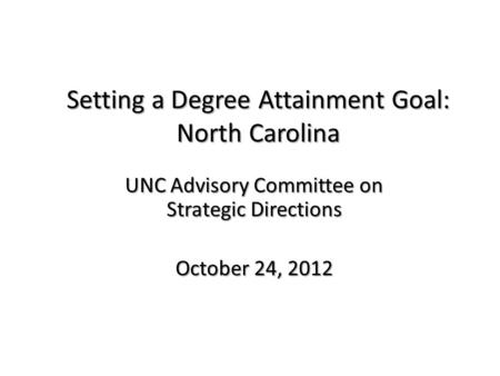 Setting a Degree Attainment Goal: North Carolina UNC Advisory Committee on Strategic Directions October 24, 2012.