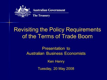 Revisiting the Policy Requirements of the Terms of Trade Boom Presentation to Australian Business Economists Ken Henry Tuesday, 20 May 2008.