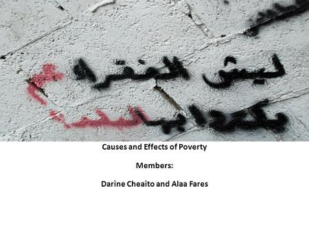 Causes and Effects of Poverty Members: Darine Cheaito and Alaa Fares.