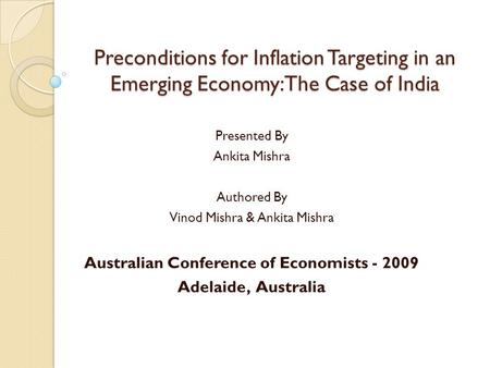 Preconditions for Inflation Targeting in an Emerging Economy: The Case of India Presented By Ankita Mishra Authored By Vinod Mishra & Ankita Mishra Australian.