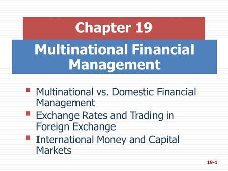 Multinational Financial Management Chapter 19  Multinational vs. Domestic Financial Management  Exchange Rates and Trading in Foreign Exchange  International.