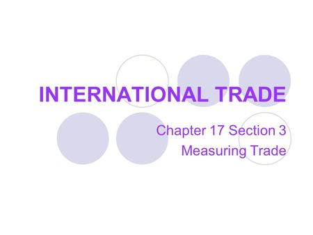 INTERNATIONAL TRADE Chapter 17 Section 3 Measuring Trade.