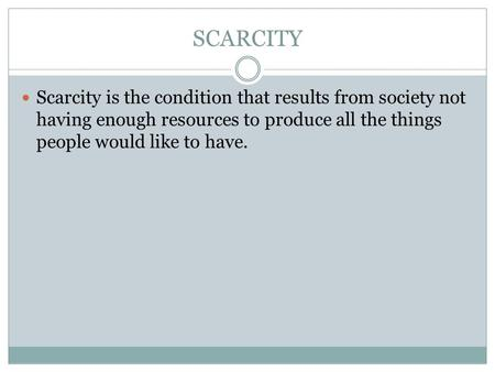 SCARCITY Scarcity is the condition that results from society not having enough resources to produce all the things people would like to have.