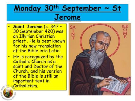 Monday 30 th September ~ St Jerome Saint Jerome (c. 347 – 30 September 420) was an Illyrian Christian priest. He is best known for his new translation.