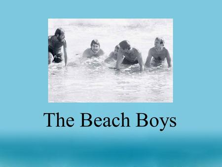 The Beach Boys. The Beach Boys are a very well known American Rock Band They are widely known for: -writing songs with close vocal harmony -writing songs.