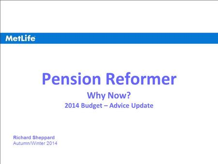 ©UFS 1 Pension Reformer Why Now? 2014 Budget – Advice Update Richard Sheppard Autumn/Winter 2014.