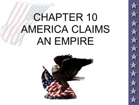 CHAPTER 10 AMERICA CLAIMS AN EMPIRE. THE BIG QUESTIONS 1.During this period, how did the individual people as well as specific events help propel the.